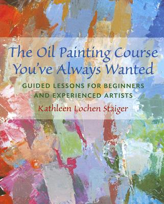 The Oil Painting Course You've Always Wanted By Staiger, Kathleen Lochen